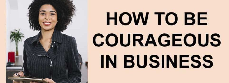 How to be courageous in business